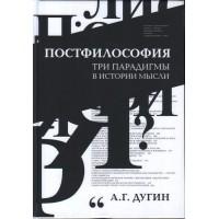Постфилософия. Три парадигмы в истории мысли / Дугин А.Г.